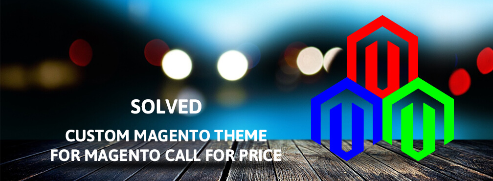 Solved: Custom Magento Theme issue for Magento Call for Price